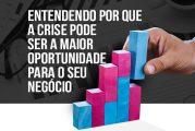 Por que a crise pode ser a maior oportunidade para o seu negócio?